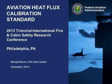 Federal Aviation Administration AVIATION HEAT FLUX CALIBRATION STANDARD 2013 Triennial International Fire & Cabin Safety Research Conference Philadelphia,