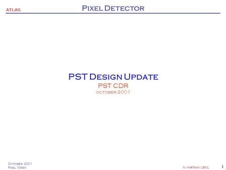 ATLAS Pixel Detector October 2001 Pixel Week N. Hartman LBNL 1 PST Design Update PST CDR october 2001.