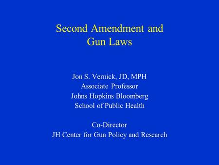 Second Amendment and Gun Laws Jon S. Vernick, JD, MPH Associate Professor Johns Hopkins Bloomberg School of Public Health Co-Director JH Center for Gun.