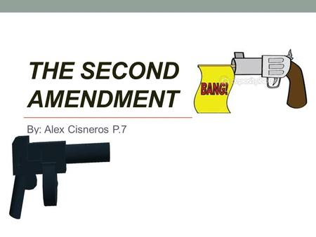 THE SECOND AMENDMENT By: Alex Cisneros P.7. The right To Bear Arms The second Amendment protects from harm. Guarantees the right of every individual to.