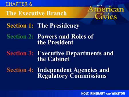 CHAPTER 6 Section 1:The Presidency Section 2:Powers and Roles of the President Section 3:Executive Departments and the Cabinet Section 4:Independent Agencies.