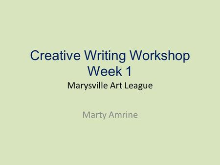 Creative Writing Workshop Week 1 Marysville Art League Marty Amrine.
