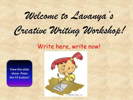 Welcome to Lavanya's Creative Writing Workshop! View the slide show- Press the F5 button! Write here, write now!