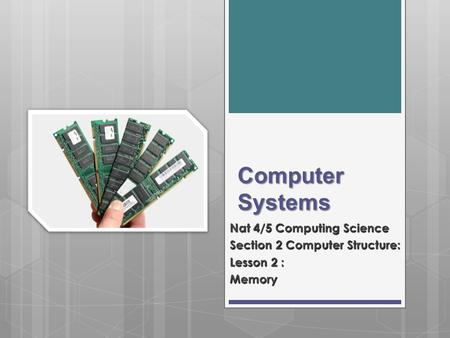Computer Systems Nat 4/5 Computing Science Section 2 Computer Structure: Lesson 2 : Memory.