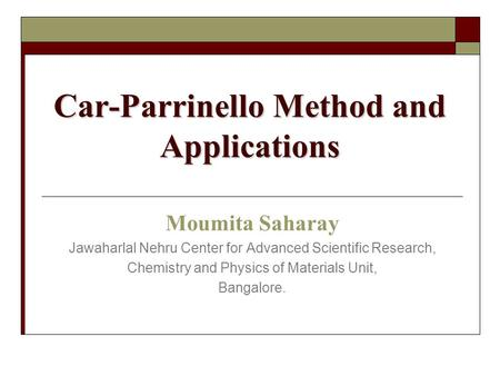 Car-Parrinello Method and Applications Moumita Saharay Jawaharlal Nehru Center for Advanced Scientific Research, Chemistry and Physics of Materials Unit,