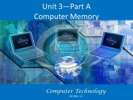 Unit 3—Part A Computer Memory Computer Technology (S1 Obj 2-3)