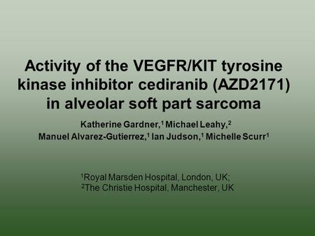Activity of the VEGFR/KIT tyrosine kinase inhibitor cediranib (AZD2171) in alveolar soft part sarcoma Katherine Gardner, 1 Michael Leahy, 2 Manuel Alvarez-Gutierrez,