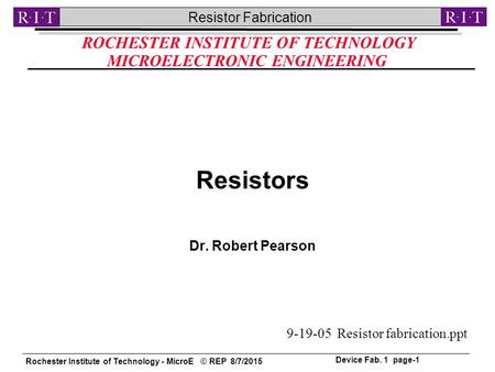 Rochester Institute of Technology - MicroE © REP 8/7/2015 Resistor Fabrication Device Fab. 1 page-1 ROCHESTER INSTITUTE OF TECHNOLOGY MICROELECTRONIC ENGINEERING.