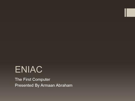 ENIAC The First Computer Presented By Armaan Abraham.