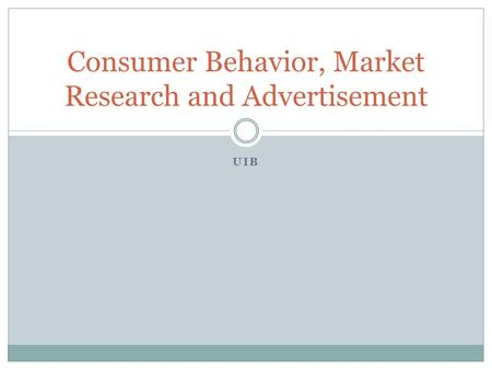UIB Consumer Behavior, Market Research and Advertisement.