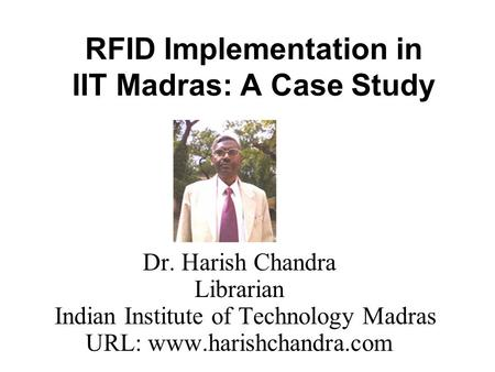 RFID Implementation in IIT Madras: A Case Study Dr. Harish Chandra Librarian Indian Institute of Technology Madras URL: www.harishchandra.com.