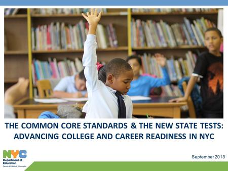 September 2013 THE COMMON CORE STANDARDS & THE NEW STATE TESTS: ADVANCING COLLEGE AND CAREER READINESS IN NYC.