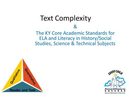 Text Complexity & The KY Core Academic Standards for ELA and Literacy in History/Social Studies, Science & Technical Subjects The Common Core State Standards.