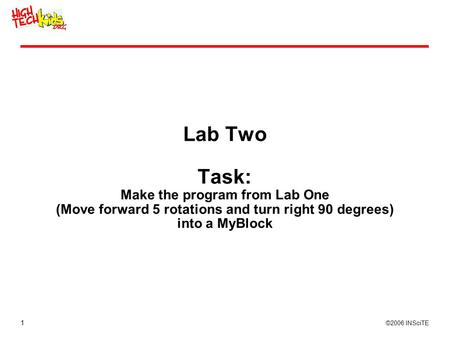 1 ©2006 INSciTE Lab Two Task: Make the program from Lab One (Move forward 5 rotations and turn right 90 degrees) into a MyBlock.