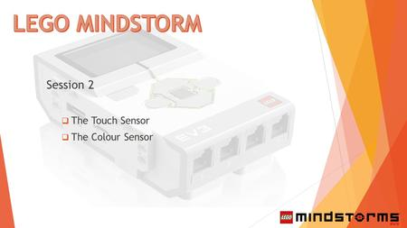 Session 2  The Touch Sensor  The Colour Sensor.