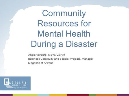 Community Resources for Mental Health During a Disaster Angie Verburg, MSW, CBRM Business Continuity and Special Projects, Manager Magellan of Arizona.
