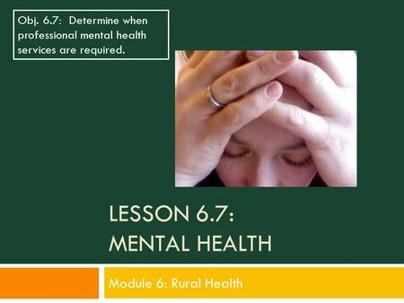 LESSON 6.7: MENTAL HEALTH Module 6: Rural Health Obj. 6.7: Determine when professional mental health services are required.