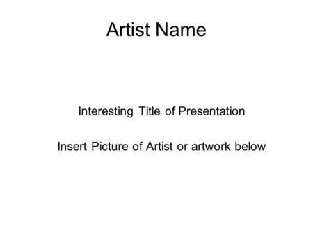 Artist Name Interesting Title of Presentation Insert Picture of Artist or artwork below.
