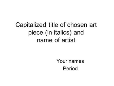 Capitalized title of chosen art piece (in italics) and name of artist Your names Period.
