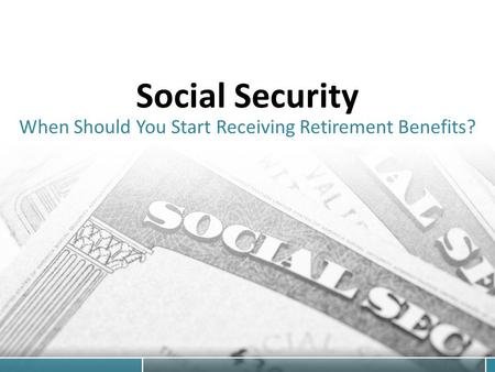 Social Security When Should You Start Receiving Retirement Benefits?