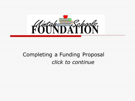 Completing a Funding Proposal click to continue. Give your proposal the best chance of approval!  Please complete the entire form legibly It is preferred.