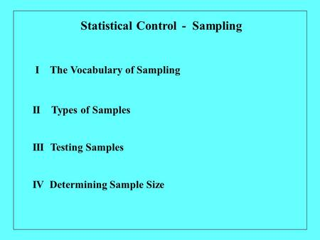I The Vocabulary of Sampling Statistical Control - Sampling II Types of Samples IV Determining Sample Size III Testing Samples.