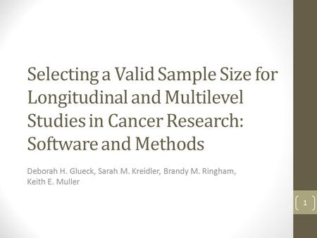 Selecting a Valid Sample Size for Longitudinal and Multilevel Studies in Cancer Research: Software and Methods Deborah H. Glueck, Sarah M. Kreidler, Brandy.