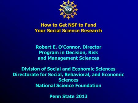 How to Get NSF to Fund Your Social Science Research Robert E. O'Connor, Director Program in Decision, Risk and Management Sciences Division of Social and.
