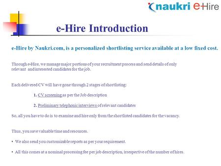 E-Hire Introduction e-Hire by Naukri.com, is a personalized shortlisting service available at a low fixed cost. Through e-Hire, we manage major portions.