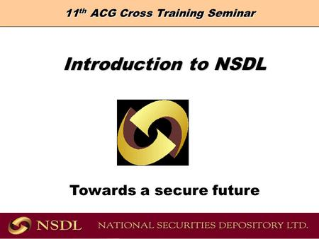 11 th ACG Cross Training Seminar Introduction to NSDL Introduction to NSDL Towards a secure future.