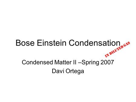 Bose Einstein Condensation Condensed Matter II –Spring 2007 Davi Ortega In Diluted Gas.