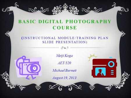 BASIC DIGITAL PHOTOGRAPHY COURSE ( INSTRUCTIONAL MODULE/TRAINING PLAN SLIDE PRESENTATION) Meiji Koga AET/520 Michael Burnett August 19, 2013.
