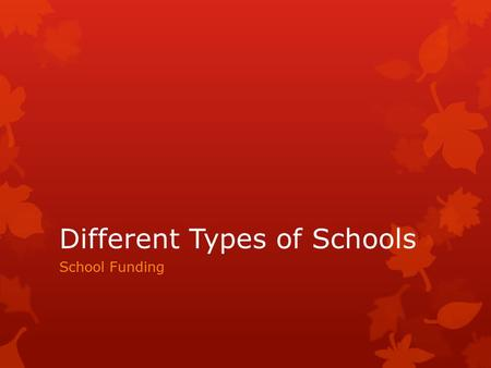 Different Types of Schools School Funding. Public Schools  Established by states (10 th Amendment)  Paid for by tax dollars  Usually run by local board.