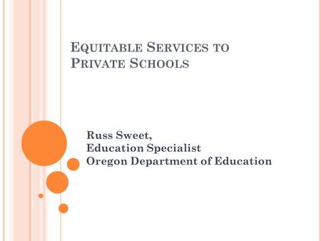 E QUITABLE S ERVICES TO P RIVATE S CHOOLS Russ Sweet, Education Specialist Oregon Department of Education.