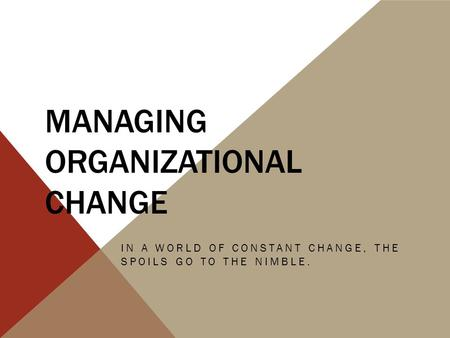 MANAGING ORGANIZATIONAL CHANGE IN A WORLD OF CONSTANT CHANGE, THE SPOILS GO TO THE NIMBLE.