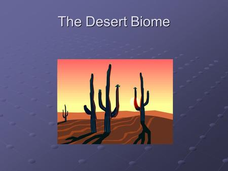 The Desert Biome. Desert Characterization A Desert is a region on Earth which receives less that 10in of annual rain fall, and is generally taken over.