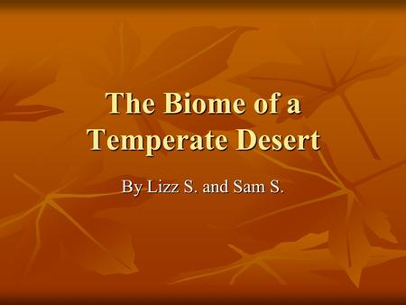The Biome of a Temperate Desert By Lizz S. and Sam S.