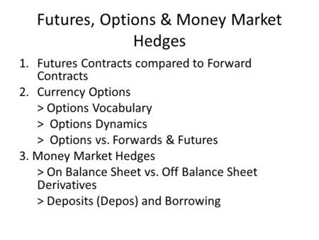 Futures, Options & Money Market Hedges 1.Futures Contracts compared to Forward Contracts 2.Currency Options > Options Vocabulary > Options Dynamics > Options.