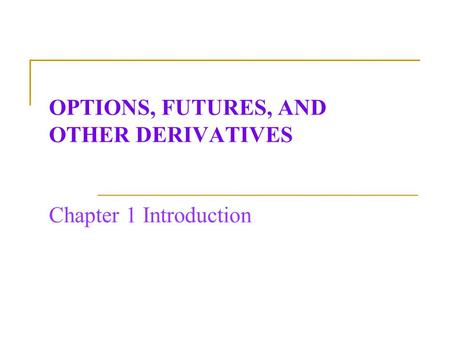 OPTIONS, FUTURES, AND OTHER DERIVATIVES Chapter 1 Introduction.