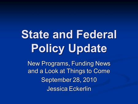 State and Federal Policy Update New Programs, Funding News and a Look at Things to Come September 28, 2010 Jessica Eckerlin.