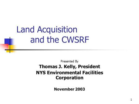 1 Land Acquisition and the CWSRF Presented By Thomas J. Kelly, President NYS Environmental Facilities Corporation November 2003.