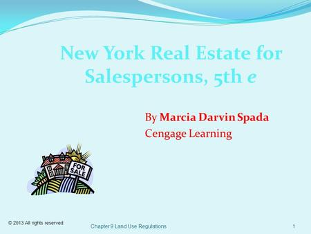 © 2013 All rights reserved. Chapter 9 Land Use Regulations1 New York Real Estate for Salespersons, 5th e By Marcia Darvin Spada Cengage Learning.