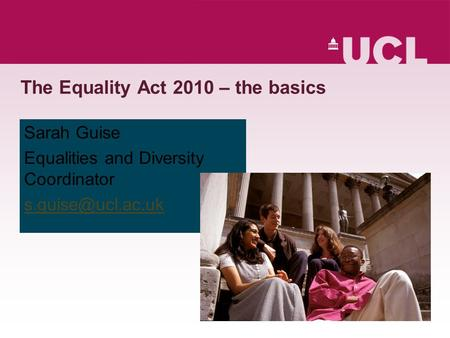 The Equality Act 2010 – the basics Sarah Guise Equalities and Diversity Coordinator