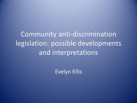 Community anti-discrimination legislation: possible developments and interpretations Evelyn Ellis.