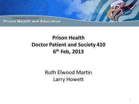 Prison Health Doctor Patient and Society 410 6 th Feb, 2013 Ruth Elwood Martin Larry Howett 1.