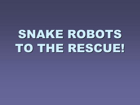 SNAKE ROBOTS TO THE RESCUE!. Introduction   Intelligent robots in SAR dealing with tasks in complex disaster environments   Autonomy, high mobility,