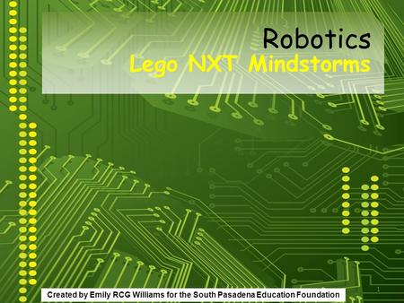 1 Lego NXT Mindstorms Robotics Created by Emily RCG Williams for the South Pasadena Education Foundation.