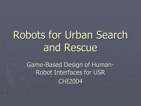 Robots for Urban Search and Rescue Game-Based Design of Human- Robot Interfaces for USR CHI2004.
