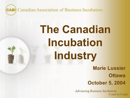 Coast to Coast Canadian Association of Business Incubators Advancing Business Incubation The Canadian Incubation Industry Marie Lussier Ottawa October.