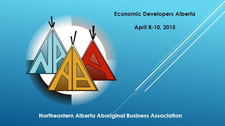 Northeastern Alberta Aboriginal Business Association Economic Developers Alberta April 8-10, 2015.